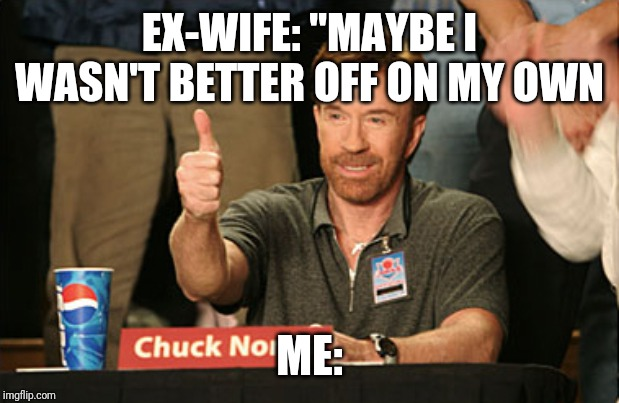 "Chuck Norris Approves | EX-WIFE: ""MAYBE I WASN'T BETTER OFF ON MY OWN ME: 