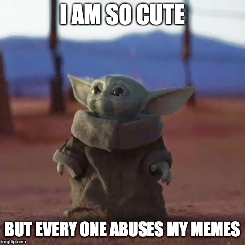 Baby Yoda |  I AM SO CUTE; BUT EVERY ONE ABUSES MY MEMES | image tagged in baby yoda | made w/ Imgflip meme maker