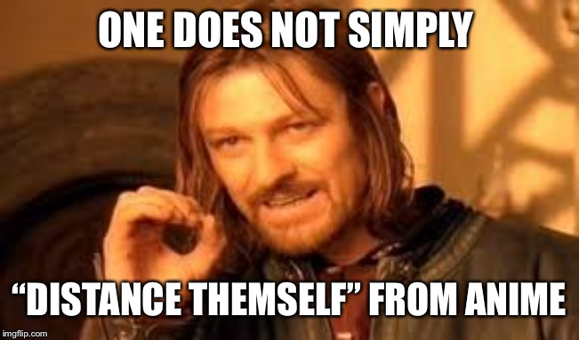 "One does not simply blank |  ONE DOES NOT SIMPLY; ""DISTANCE THEMSELF"" FROM ANIME 