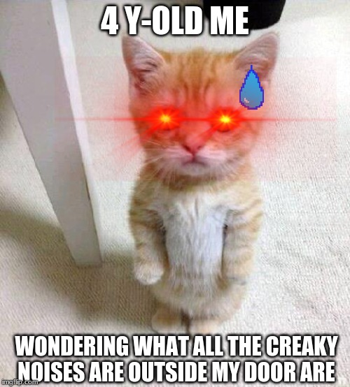 Cute Cat |  4 Y-OLD ME; WONDERING WHAT ALL THE CREAKY NOISES ARE OUTSIDE MY DOOR ARE | image tagged in memes,cute cat | made w/ Imgflip meme maker