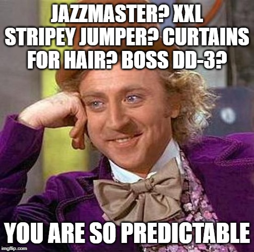 Shoegaze fashion | JAZZMASTER? XXL STRIPEY JUMPER? CURTAINS FOR HAIR? BOSS DD-3? YOU ARE SO PREDICTABLE | image tagged in creepy condescending wonka,shoegaze,shoegaze fashion,shoegaze memes,slowdive,chapterhouse | made w/ Imgflip meme maker
