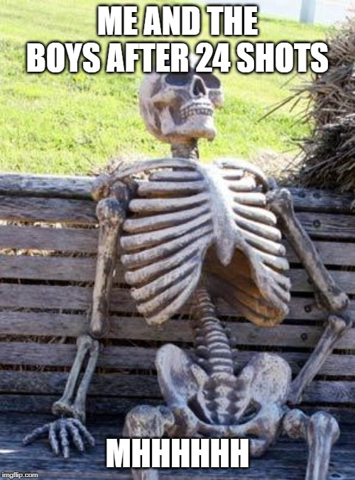 Waiting Skeleton | ME AND THE BOYS AFTER 24 SHOTS MHHHHHH | image tagged in memes,waiting skeleton | made w/ Imgflip meme maker