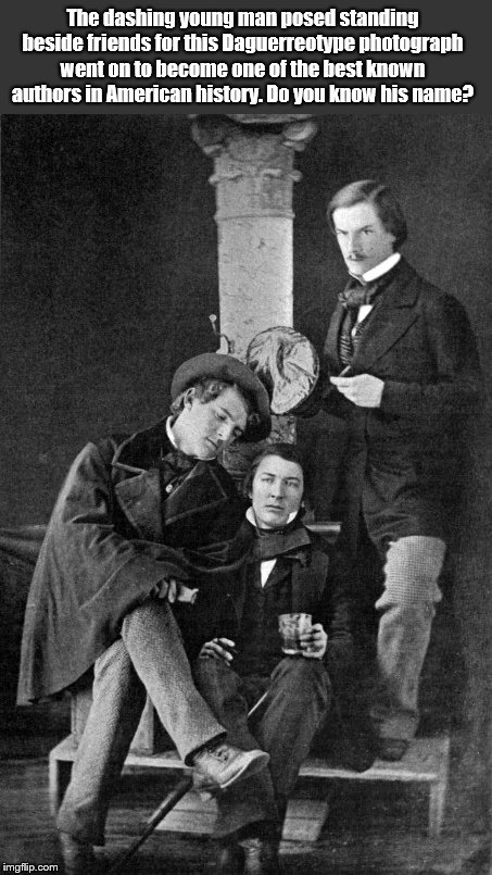 A well-known gentleman | The dashing young man posed standing beside friends for this Daguerreotype photograph went on to become one of the best known authors in Ame | image tagged in a well-known gentleman,famous americans,daguerreotype,historical figure,who is it | made w/ Imgflip meme maker