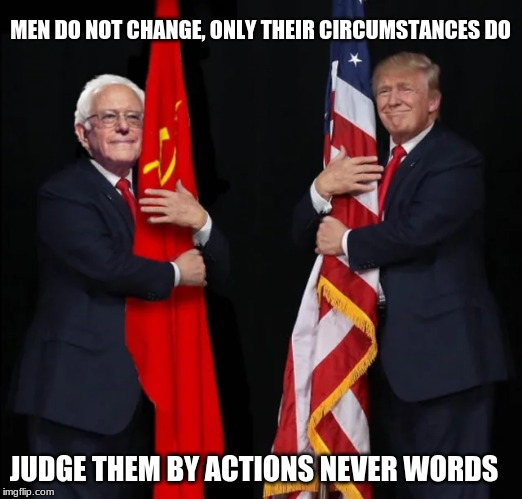 Where their hearts are |  MEN DO NOT CHANGE, ONLY THEIR CIRCUMSTANCES DO; JUDGE THEM BY ACTIONS NEVER WORDS | image tagged in bernie with trump,president trump,communist bernie,never bernie,maga,trump 2020 | made w/ Imgflip meme maker