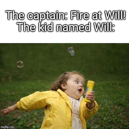 girl running |  The captain: Fire at Will!  The kid named Will: | image tagged in girl running | made w/ Imgflip meme maker