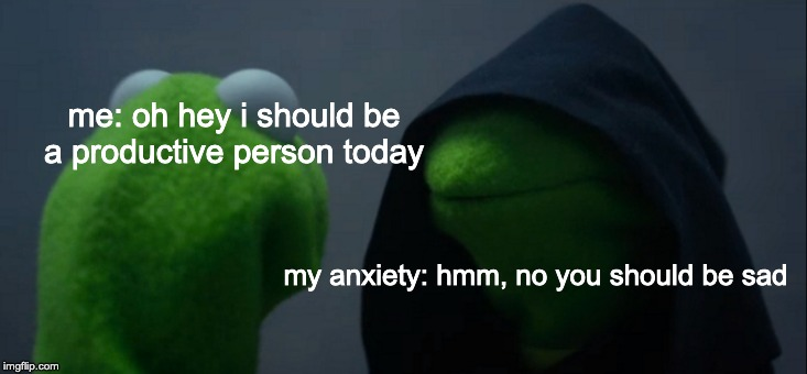 It really do be like that sometimes | me: oh hey i should be a productive person today my anxiety: hmm, no you should be sad | image tagged in memes,evil kermit,anxiety,relatable | made w/ Imgflip meme maker