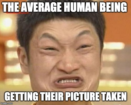 Impossibru Guy Original Meme |  THE AVERAGE HUMAN BEING; GETTING THEIR PICTURE TAKEN | image tagged in memes,impossibru guy original | made w/ Imgflip meme maker