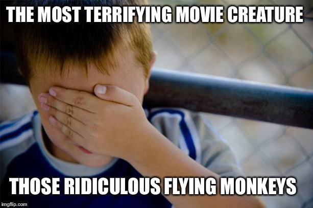 Confession Kid |  THE MOST TERRIFYING MOVIE CREATURE; THOSE RIDICULOUS FLYING MONKEYS | image tagged in memes,confession kid | made w/ Imgflip meme maker