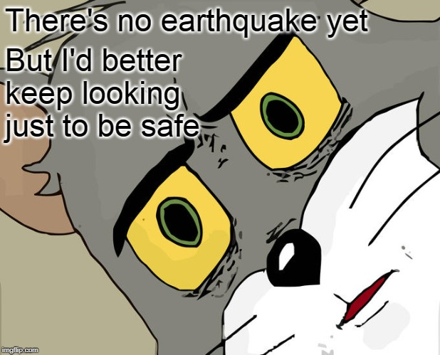 Unsettled Tom Meme | There's no earthquake yet But I'd better keep looking just to be safe | image tagged in memes,unsettled tom | made w/ Imgflip meme maker