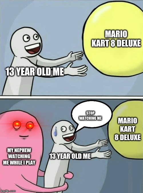 Running Away Balloon |  MARIO KART 8 DELUXE; 13 YEAR OLD ME; STOP WATCHING ME; MARIO KART 8 DELUXE; MY NEPHEW WATCHING ME WHILE I PLAY; 13 YEAR OLD ME | image tagged in memes,running away balloon | made w/ Imgflip meme maker