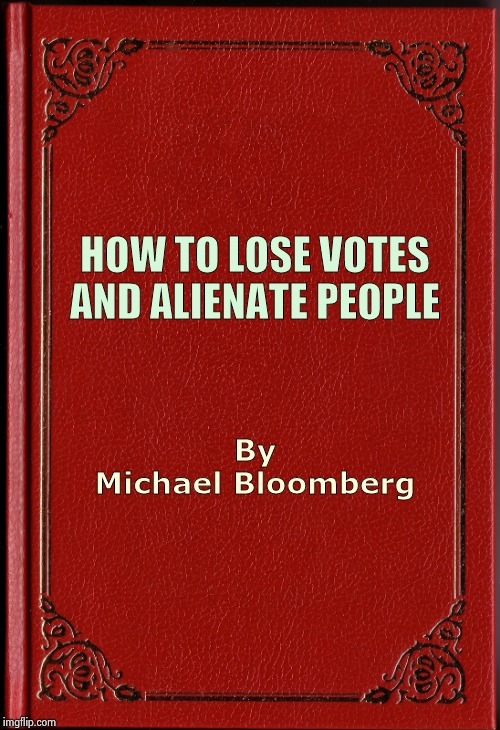 A Great Campaign strategy | HOW TO LOSE VOTES AND ALIENATE PEOPLE By Michael Bloomberg | image tagged in blank book,mini mike,insults,and that's a fact,vote for pedro,better | made w/ Imgflip meme maker