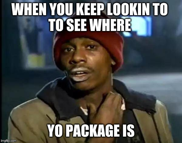 Y'all Got Any More Of That | WHEN YOU KEEP LOOKIN TO  TO SEE WHERE YO PACKAGE IS | image tagged in memes,y'all got any more of that | made w/ Imgflip meme maker