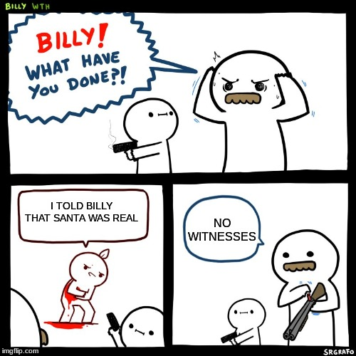 R.I.P Santa |  NO WITNESSES; I TOLD BILLY THAT SANTA WAS REAL | image tagged in dark humor | made w/ Imgflip meme maker