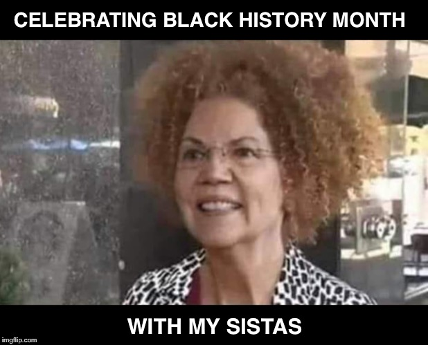 Can you relate? | CELEBRATING BLACK HISTORY MONTH WITH MY SISTAS | image tagged in liz warren,black history month,rachel dolezal | made w/ Imgflip meme maker