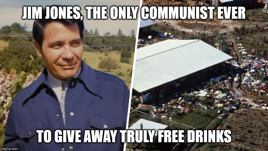 Jim Jones | JIM JONES, THE ONLY COMMUNIST EVER TO GIVE AWAY TRULY FREE DRINKS | image tagged in jim jones | made w/ Imgflip meme maker