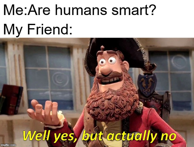 Well....Are We? |  Me:Are humans smart? My Friend: | image tagged in memes,well yes but actually no,human stupidity,intelligence | made w/ Imgflip meme maker