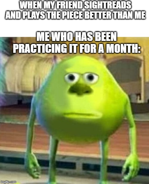 Mike wasowski sully face swap |  WHEN MY FRIEND SIGHTREADS AND PLAYS THE PIECE BETTER THAN ME; ME WHO HAS BEEN PRACTICING IT FOR A MONTH: | image tagged in mike wasowski sully face swap | made w/ Imgflip meme maker