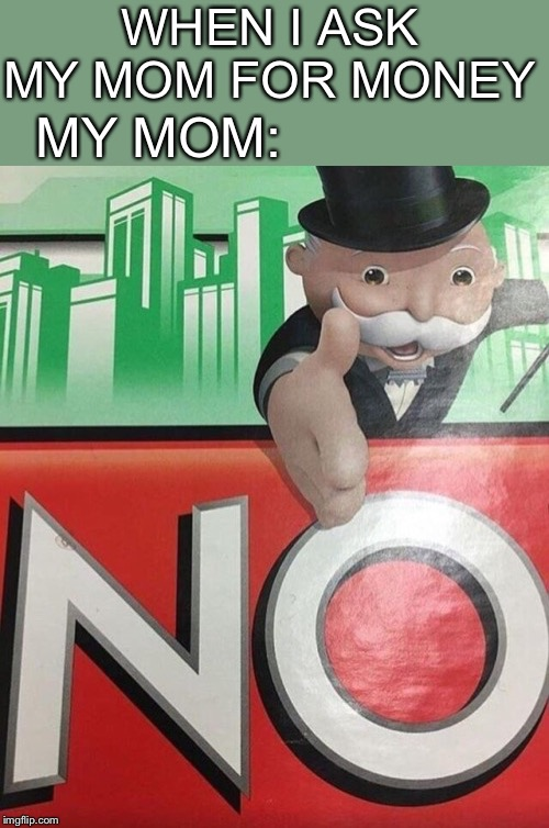 Monopoly No | WHEN I ASK MY MOM FOR MONEY MY MOM: | image tagged in monopoly no | made w/ Imgflip meme maker