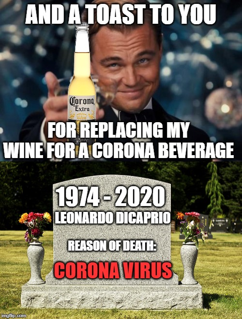 Extra Corona Virus |  AND A TOAST TO YOU; FOR REPLACING MY WINE FOR A CORONA BEVERAGE; 1974 - 2020; LEONARDO DICAPRIO; REASON OF DEATH:; CORONA VIRUS | image tagged in memes,leonardo dicaprio cheers,funny,funny memes,corona virus,corona beer | made w/ Imgflip meme maker