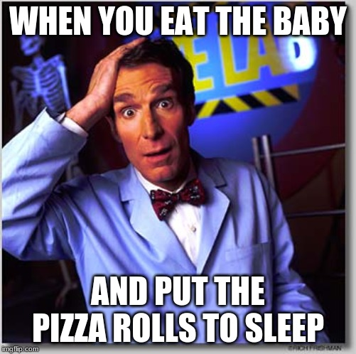 Bill Nye The Science Guy | WHEN YOU EAT THE BABY AND PUT THE PIZZA ROLLS TO SLEEP | image tagged in memes,bill nye the science guy | made w/ Imgflip meme maker