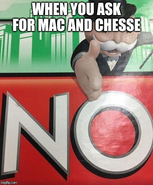 Monopoly No |  WHEN YOU ASK FOR MAC AND CHESSE | image tagged in monopoly no | made w/ Imgflip meme maker