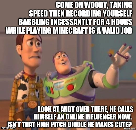 The unfortunate future of Andy from Toy Story revealed!!!! | COME ON WOODY, TAKING SPEED THEN RECORDING YOURSELF BABBLING INCESSANTLY FOR 4 HOURS WHILE PLAYING MINECRAFT IS A VALID JOB LOOK AT ANDY OVE | image tagged in toy story,internet,job | made w/ Imgflip meme maker