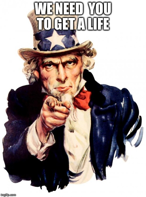 Uncle Sam Meme | WE NEED  YOU TO GET A LIFE | image tagged in memes,uncle sam | made w/ Imgflip meme maker