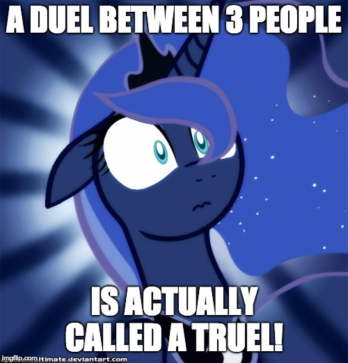 Interesting fact! | A DUEL BETWEEN 3 PEOPLE IS ACTUALLY CALLED A TRUEL! | image tagged in shocked luna,memes,facts,duel,truel,new tags | made w/ Imgflip meme maker