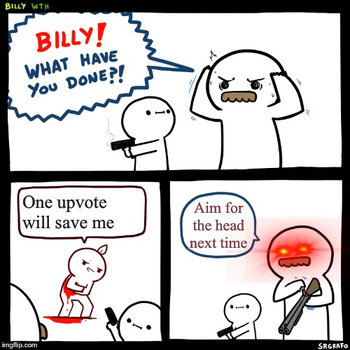 Billy, What Have You Done |  One upvote will save me; Aim for the head next time | image tagged in billy what have you done | made w/ Imgflip meme maker