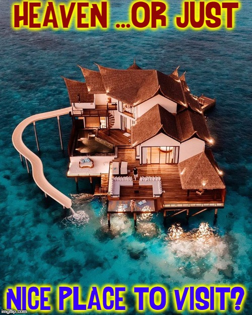 My Dream Home... |  HEAVEN ...OR JUST; NICE PLACE TO VISIT? | image tagged in vince vance,paradise,home,vacation,beach,ocean | made w/ Imgflip meme maker