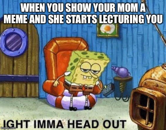 Ight imma head out |  WHEN YOU SHOW YOUR MOM A MEME AND SHE STARTS LECTURING YOU | image tagged in ight imma head out | made w/ Imgflip meme maker