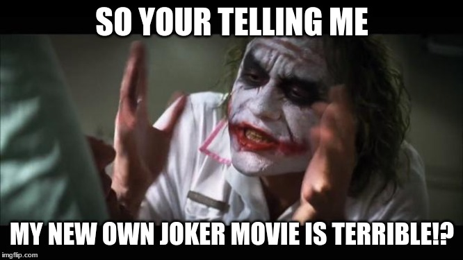 And everybody loses their minds | SO YOUR TELLING ME MY NEW OWN JOKER MOVIE IS TERRIBLE!? | image tagged in memes,and everybody loses their minds,the joker,funny,angry | made w/ Imgflip meme maker