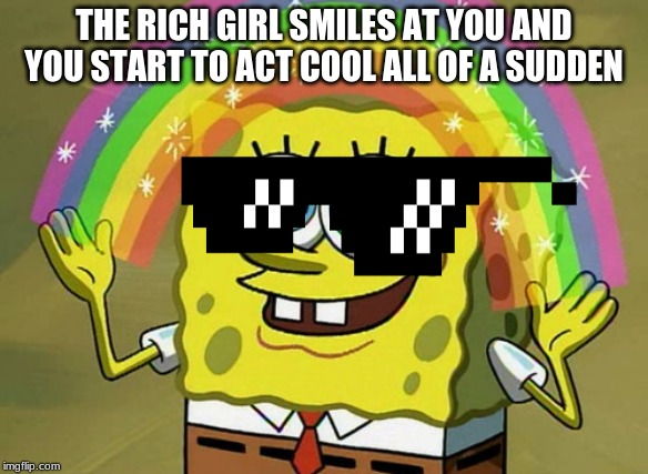 Imagination Spongebob |  THE RICH GIRL SMILES AT YOU AND YOU START TO ACT COOL ALL OF A SUDDEN | image tagged in memes,imagination spongebob | made w/ Imgflip meme maker