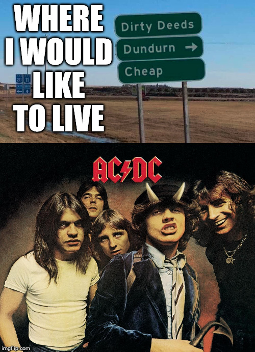 WHERE I WOULD LIKE TO LIVE | image tagged in acdc | made w/ Imgflip meme maker