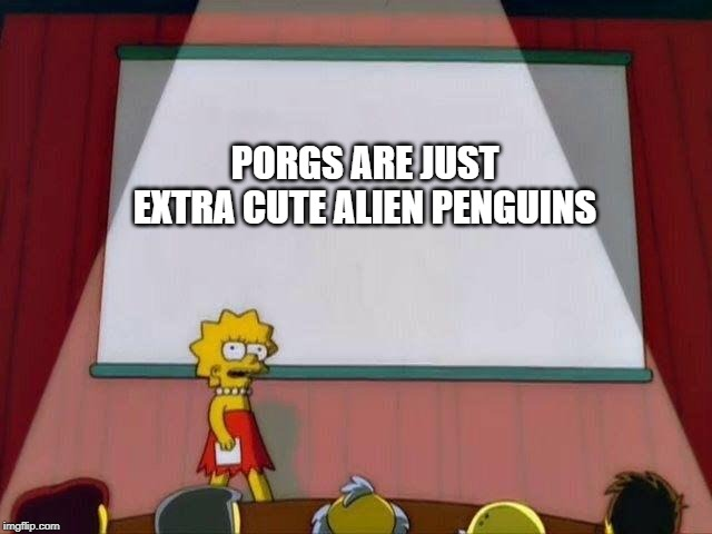 Lisa Simpson's Presentation |  PORGS ARE JUST EXTRA CUTE ALIEN PENGUINS | image tagged in lisa simpson's presentation | made w/ Imgflip meme maker