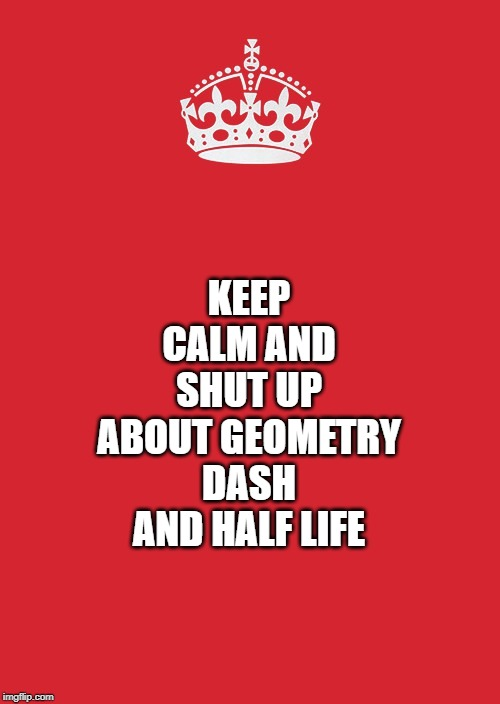 Keep Calm And Carry On Red |  KEEP CALM AND SHUT UP ABOUT GEOMETRY DASH AND HALF LIFE | image tagged in memes,keep calm and carry on red | made w/ Imgflip meme maker