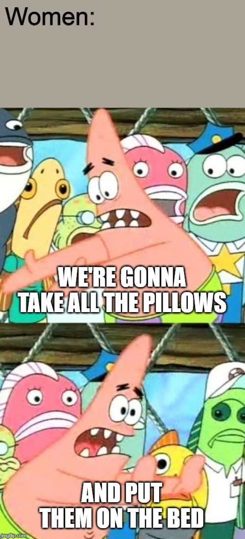 Put It Somewhere Else Patrick |  Women:; WE'RE GONNA TAKE ALL THE PILLOWS; AND PUT THEM ON THE BED | image tagged in memes,put it somewhere else patrick | made w/ Imgflip meme maker