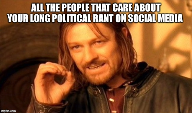One Does Not Simply | ALL THE PEOPLE THAT CARE ABOUT YOUR LONG POLITICAL RANT ON SOCIAL MEDIA | image tagged in memes,one does not simply | made w/ Imgflip meme maker