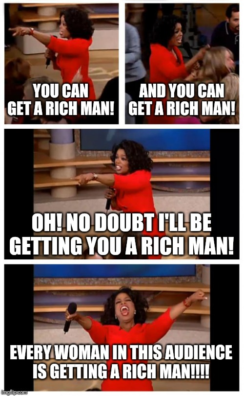 Oprah You Get A Car Everybody Gets A Car |  YOU CAN GET A RICH MAN! AND YOU CAN GET A RICH MAN! OH! NO DOUBT I'LL BE GETTING YOU A RICH MAN! EVERY WOMAN IN THIS AUDIENCE IS GETTING A RICH MAN!!!! | image tagged in memes,oprah you get a car everybody gets a car | made w/ Imgflip meme maker