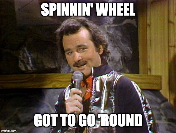 Bill Murray Lounge Singer | SPINNIN' WHEEL GOT TO GO 'ROUND | image tagged in bill murray lounge singer | made w/ Imgflip meme maker
