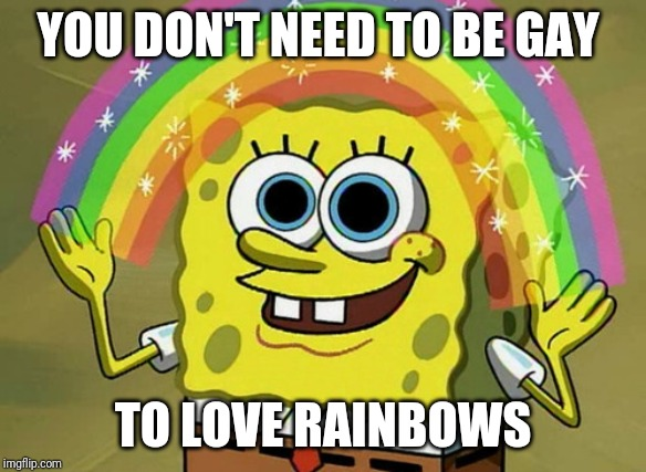 True |  YOU DON'T NEED TO BE GAY; TO LOVE RAINBOWS | image tagged in memes,imagination spongebob | made w/ Imgflip meme maker