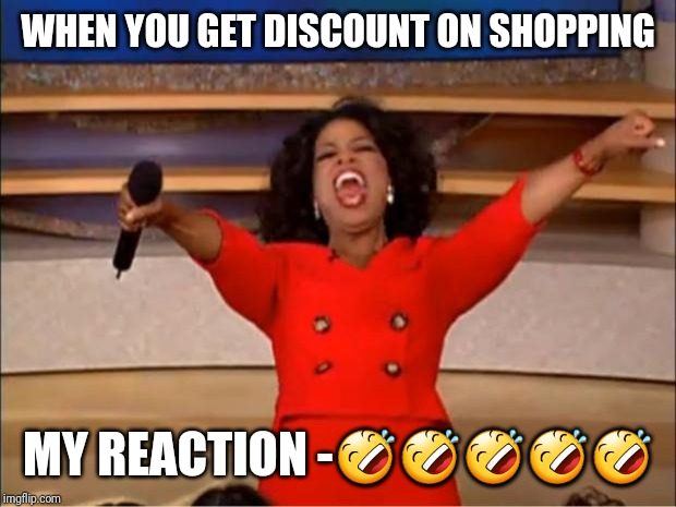 Oprah You Get A | WHEN YOU GET DISCOUNT ON SHOPPING MY REACTION -????? | image tagged in memes,oprah you get a | made w/ Imgflip meme maker