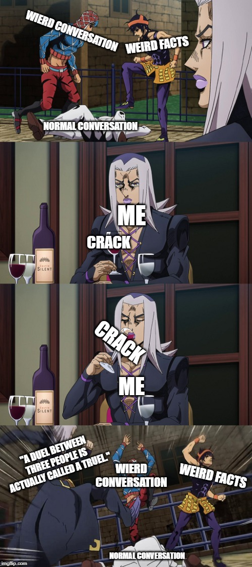 "Abbacchio joins in the fun |  WIERD CONVERSATION; WEIRD FACTS; NORMAL CONVERSATION; ME; CRACK; CRACK; ME; ""A DUEL BETWEEN THREE PEOPLE IS ACTUALLY CALLED A TRUEL.""; WIERD CONVERSATION; WEIRD FACTS; NORMAL CONVERSATION 