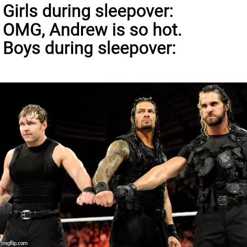 Girls during sleepover: OMG, Andrew is so hot. Boys during sleepover: | image tagged in wwe,roman reigns,dean ambrose,seth rollins,sleepover,memes | made w/ Imgflip meme maker