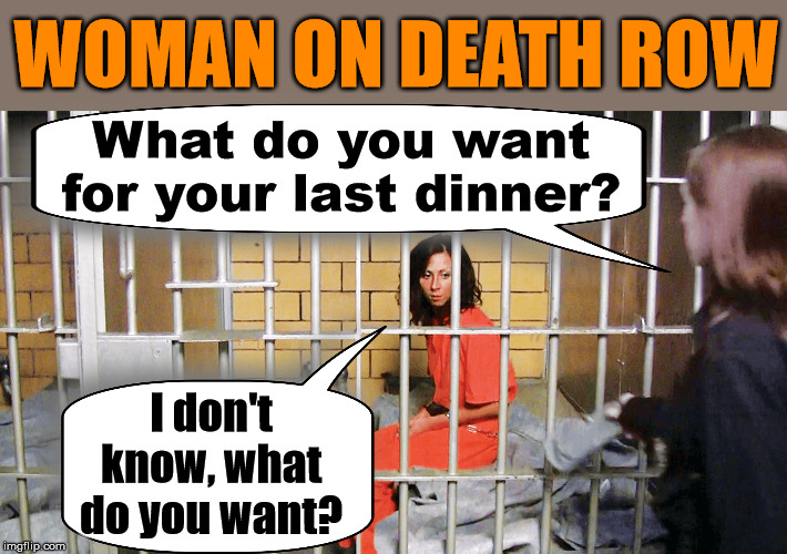 Then you make a decision and she says I am not hungry for that |  WOMAN ON DEATH ROW; What do you want for your last dinner? I don't know, what do you want? | image tagged in dinner,prisoner,women | made w/ Imgflip meme maker