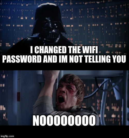 Star Wars No Meme |  I CHANGED THE WIFI PASSWORD AND IM NOT TELLING YOU; NOOOOOOOO | image tagged in memes,star wars no | made w/ Imgflip meme maker