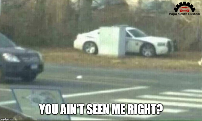 Ssshhh.... |  YOU AIN'T SEEN ME RIGHT? | image tagged in hidden,stealth,cops,police,car meme,cars | made w/ Imgflip meme maker
