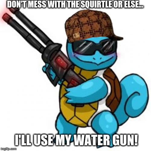 Squirtle Water Gun meme |  DON'T MESS WITH THE SQUIRTLE OR ELSE... I'LL USE MY WATER GUN! | image tagged in squirtle | made w/ Imgflip meme maker