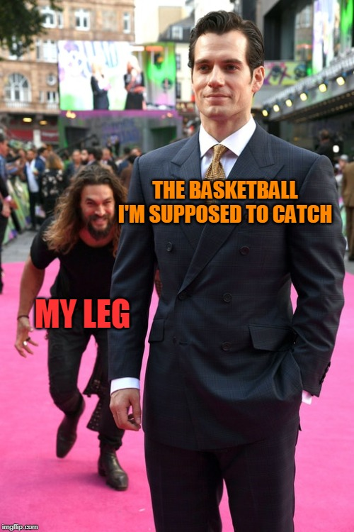 The saddest part is that I'm in the basketball team |  THE BASKETBALL I'M SUPPOSED TO CATCH; MY LEG | image tagged in jason momoa henry cavill meme,memes,funny,basketball,basketball meme,leg | made w/ Imgflip meme maker