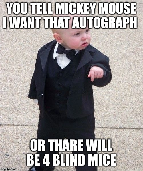 Baby Godfather |  YOU TELL MICKEY MOUSE I WANT THAT AUTOGRAPH; OR THERE WILL BE 4 BLIND MICE | image tagged in memes,baby godfather | made w/ Imgflip meme maker